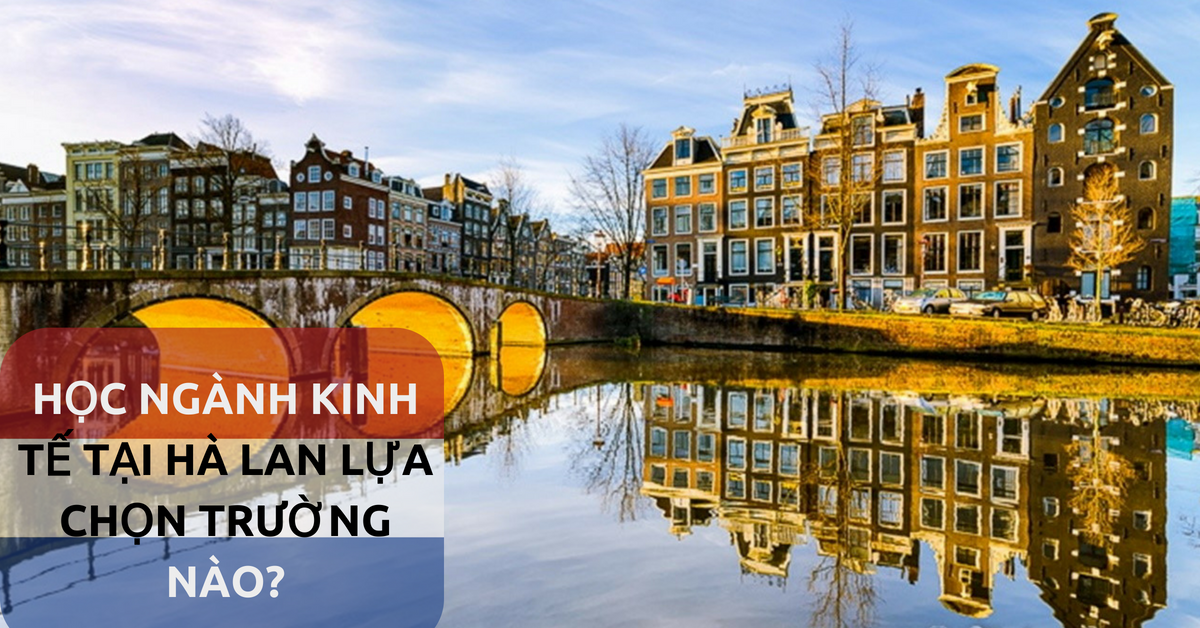 Du học Hà Lan – Học kinh tế lựa chọn trường nào tốt?